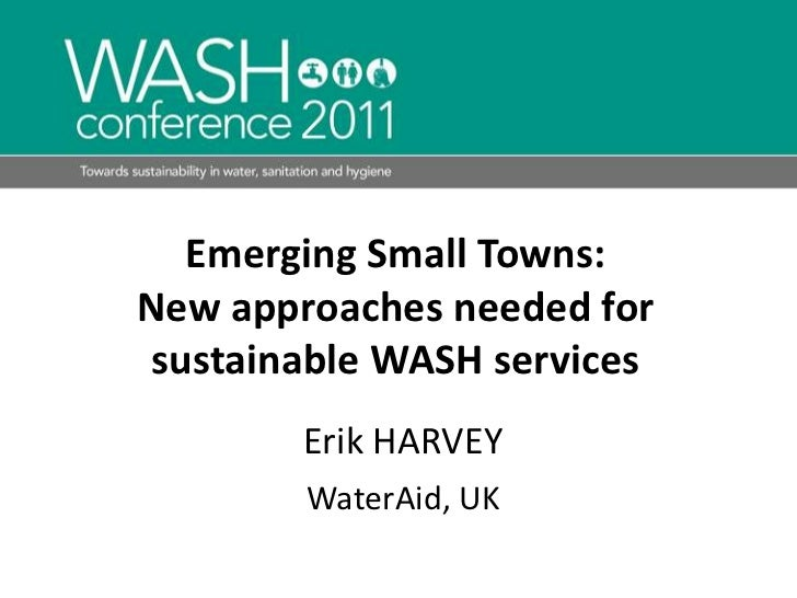 Emerging Small Towns:<br />New approaches needed for sustainable WASH services<br />Erik HARVEY<br />WaterAid, UK<br />