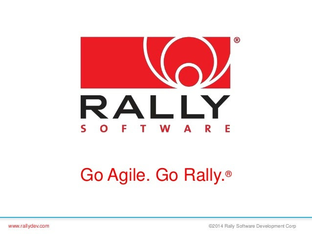 www.rallydev.com ©2014 Rally Software Development Corp Go Agile. Go Rally.®