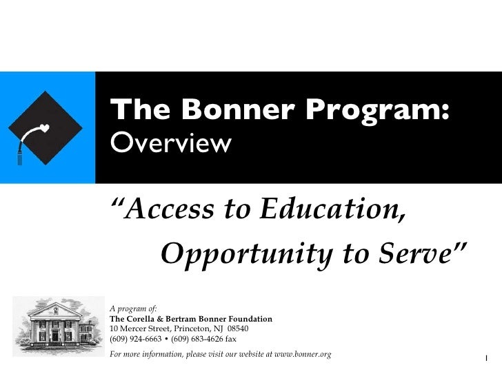 """The Bonner Program: Overview """" Access to Education, Opportunity to Serve"""" A program of: The Corella & Bertram Bonner Found..."""