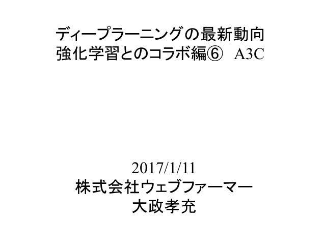 ディープラーニングの最新動向 強化学習とのコラボ編⑥ A3C 2017/1/11 株式会社ウェブファーマー 大政孝充