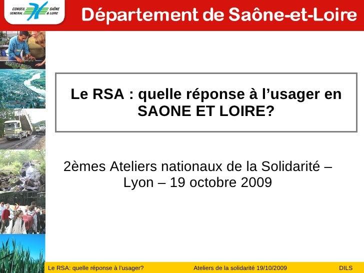 Le RSA : quelle réponse à l'usager en SAONE ET LOIRE? 2èmes Ateliers nationaux de la Solidarité – Lyon – 19 octobre 2009
