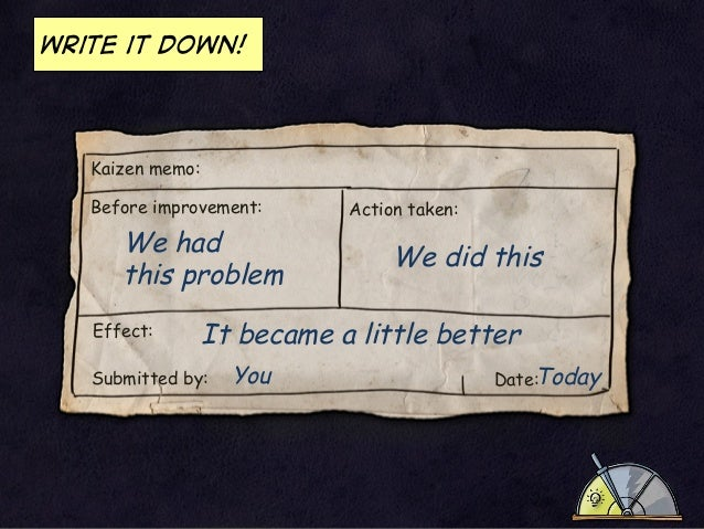 Write it down!  Kaizen memo: Before improvement:  We had this problem Effect:  Action taken:  We did this  It became a lit...