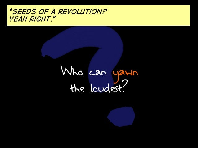 """""""Seeds of a revolution? Yeah right.""""  Who can yawn the loudest?"""