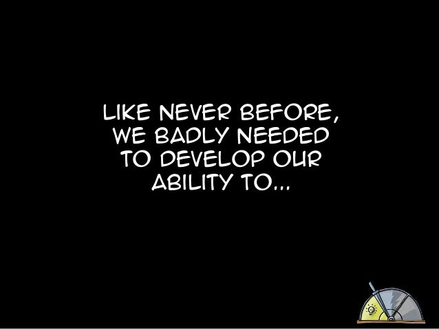 Like never before, we badly needed to develop our ability to...