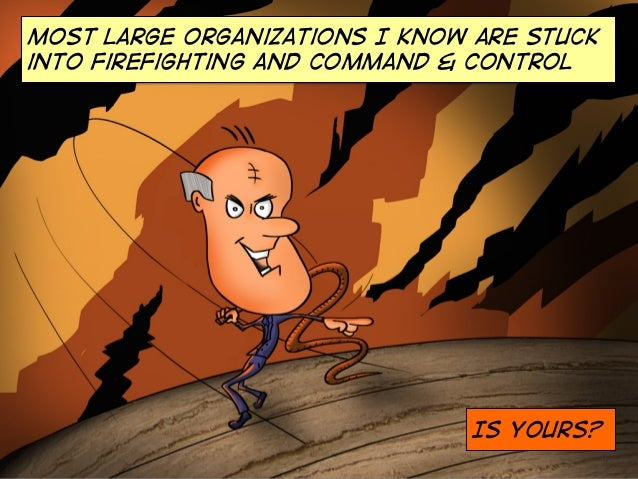 Most large organizations I know are stuck into firefighting and command & control  Is Yours?