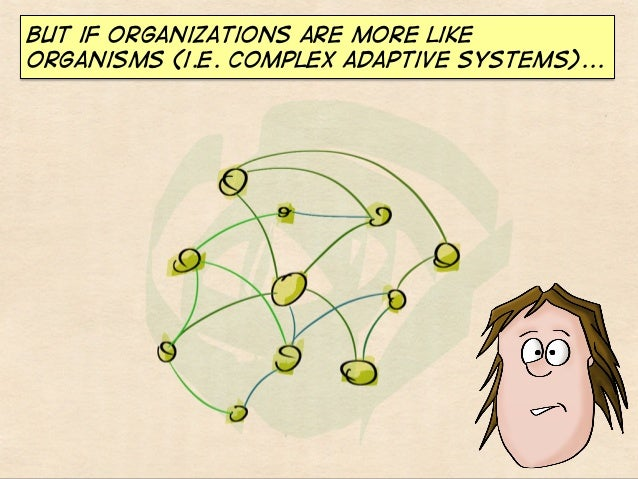 But if organizations are more like organisms (i.e. complex adaptive systems)...