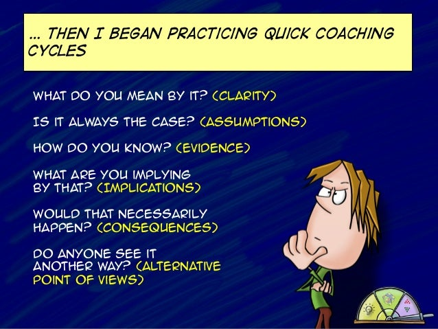 … Then I began practicing quick coaching cycles What do you mean by it? (Clarity) Is it always the case? (Assumptions) How...