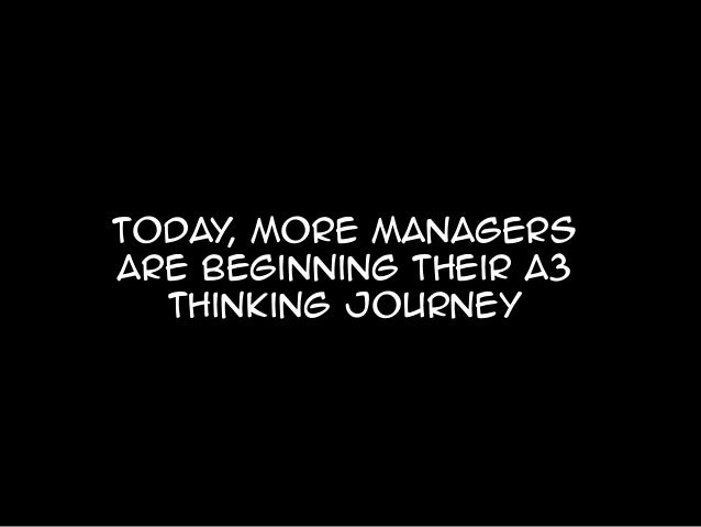 Today more managers , are beginning their a3 thinking journey