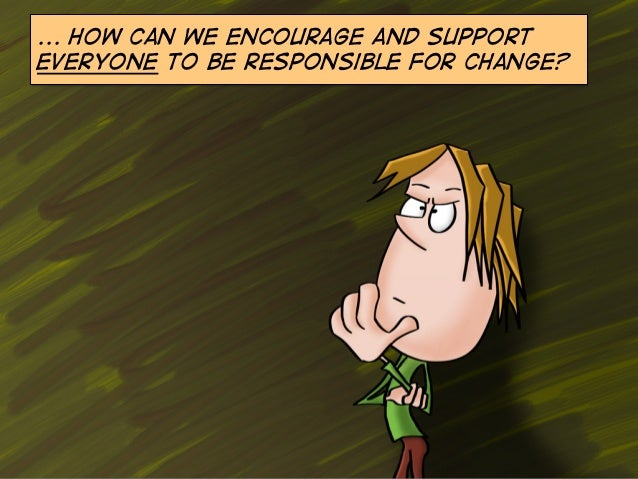 ... How can we encourage and support everyone to be responsible for change?