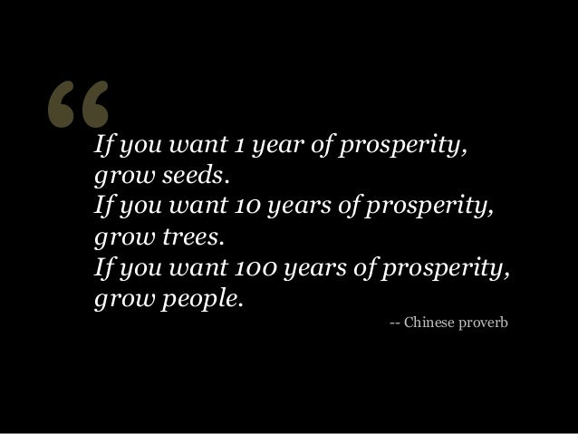 """""""  If you want 1 year of prosperity, grow seeds. If you want 10 years of prosperity, grow trees. If you want 100 years of ..."""