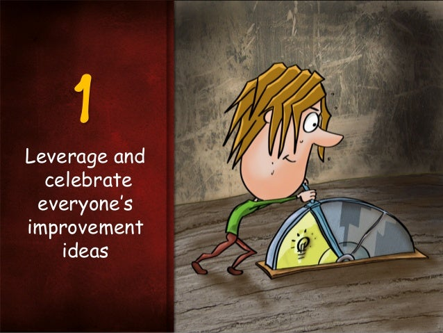 1 Leverage and celebrate everyone's improvement ideas