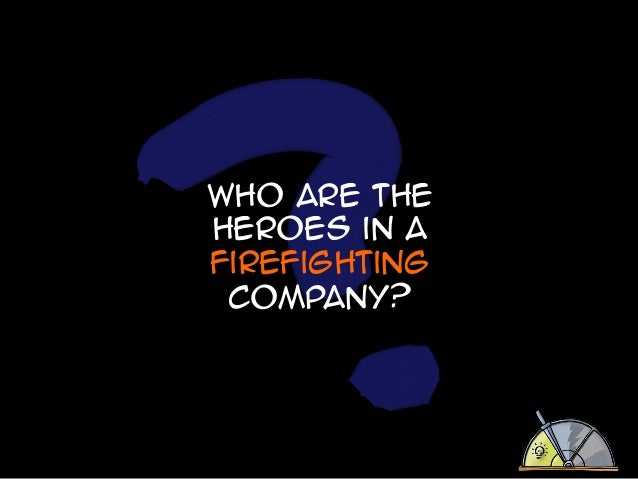 Who are the heroes in a firefighting company?