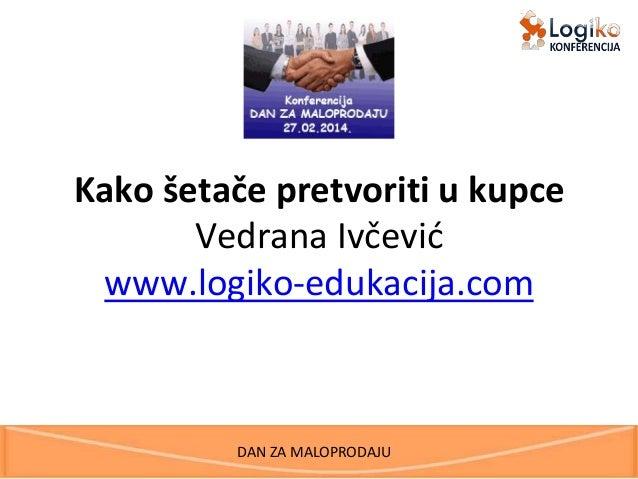 DAN ZA MALOPRODAJU Kako šetače pretvoriti u kupce Vedrana Ivčević www.logiko-edukacija.com