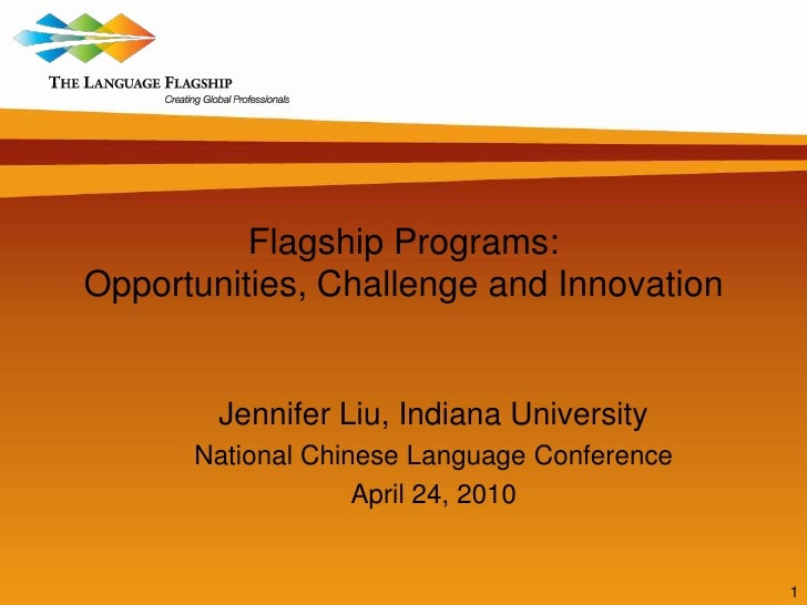 1<br />Flagship Programs: Opportunities, Challenge and Innovation<br />Jennifer Liu, Indiana University<br />National Chin...