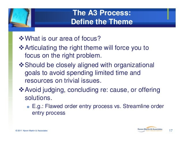 The A3 Process: Define the Theme What is our area of focus? Articulating the right theme will force you to focus on the ...