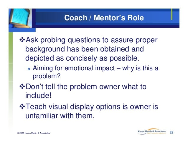 Coach / Mentor's Role Ask probing questions to assure proper background has been obtained and depicted as concisely as po...