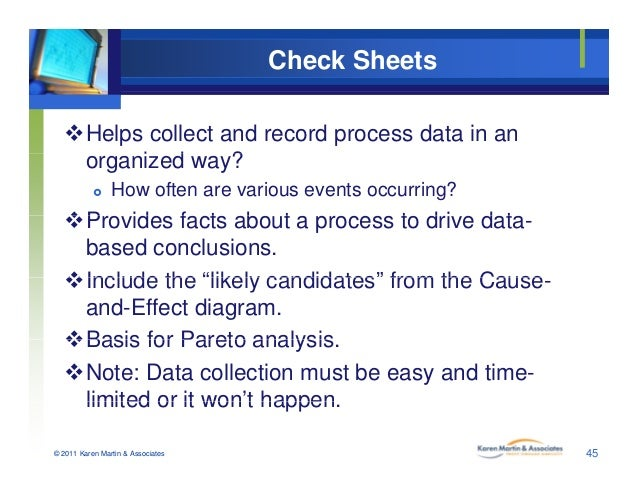 Check Sheets Helps collect and record process data in an i d ?organized way?  How often are various events occurring? P...