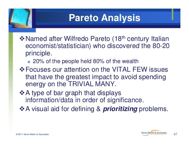 Pareto Analysis Named after Wilfredo Pareto (18th century Italian economist/statistician) who discovered the 80 20economi...
