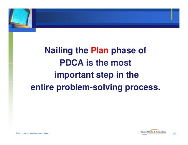 Nailing the Plan phase of PDCA is the mostPDCA is the most important step in the entire problem-solving process. © 2011 Ka...