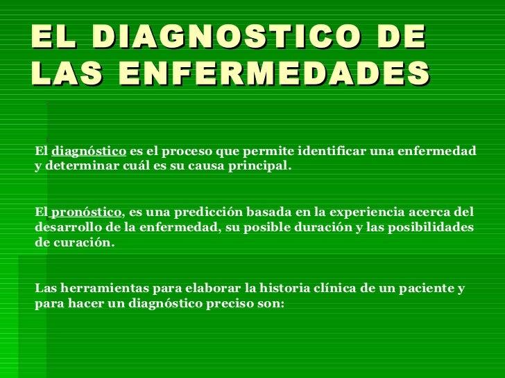 EL DIAGNOSTICO DE LAS ENFERMEDADES El  diagnóstico  es el proceso que permite identificar una enfermedad y determinar cuál...