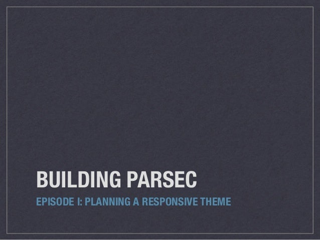 BUILDING PARSEC EPISODE I: PLANNING A RESPONSIVE THEME