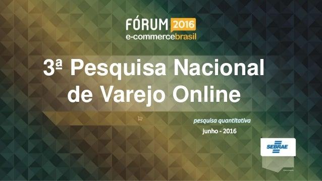 3ª Pesquisa Nacional de Varejo Online junho - 2016 pesquisa quantitativa