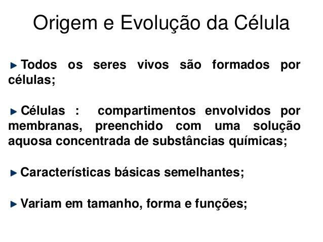 Origem e Evolução da Célula Todos os seres vivos são formados por células; Células : compartimentos envolvidos por membran...