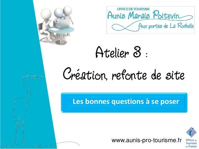 Atelier 3 :Création, refonte de site  Les bonnes questions à se poser             www.aunis-pro-tourisme.fr