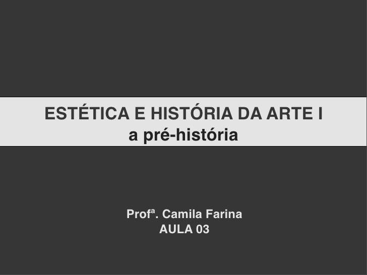 ESTÉTICA E HISTÓRIA DA ARTE I         a pré-história            Profª. Camila Farina               AULA 03