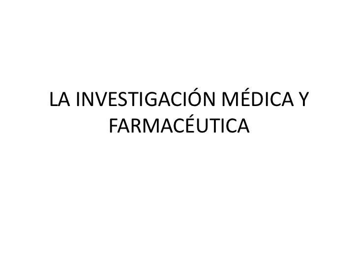 LA INVESTIGACIÓN MÉDICA Y      FARMACÉUTICA