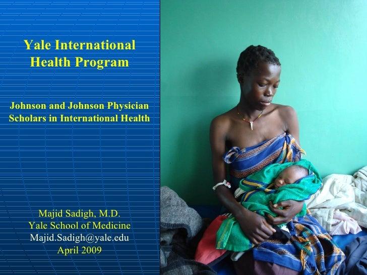 Yale International Health Program Johnson and Johnson Physician Scholars in International Health Majid Sadigh, M.D. Yale S...