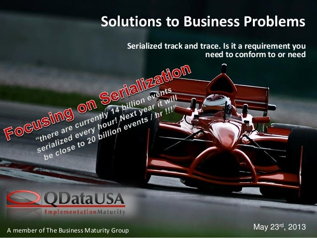 A member of The Business Maturity GroupSolutions to Business ProblemsSerialized track and trace. Is it a requirement youne...