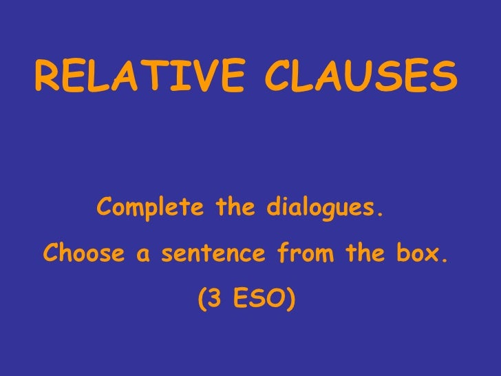 RELATIVE CLAUSES Complete the dialogues.  Choose a sentence from the box. (3 ESO)