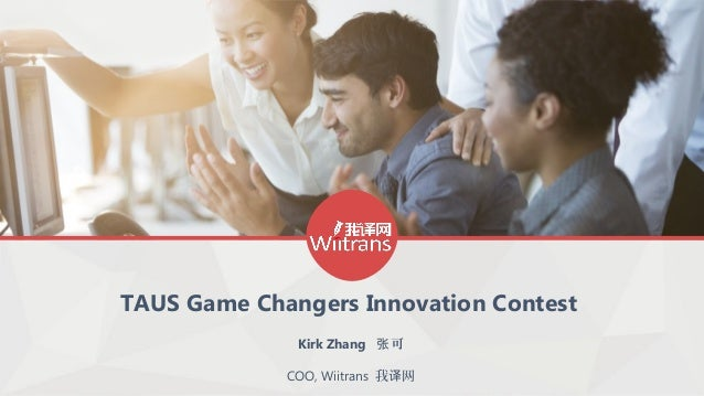 TAUS Game Changers Innovation Contest Kirk Zhang 可张 COO, Wiitrans 我 网译