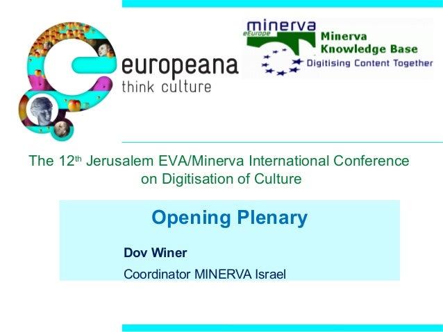Opening Plenary Dov Winer Coordinator MINERVA Israel The 12th Jerusalem EVA/Minerva International Conference on Digitisati...