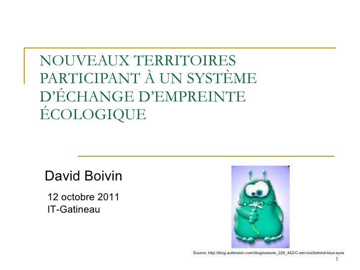 NOUVEAUX TERRITOIRES PARTICIPANT À UN SYSTÈME D'ÉCHANGE D'EMPREINTE ÉCOLOGIQUE David Boivin 12 octobre 2011 IT-Gatineau So...
