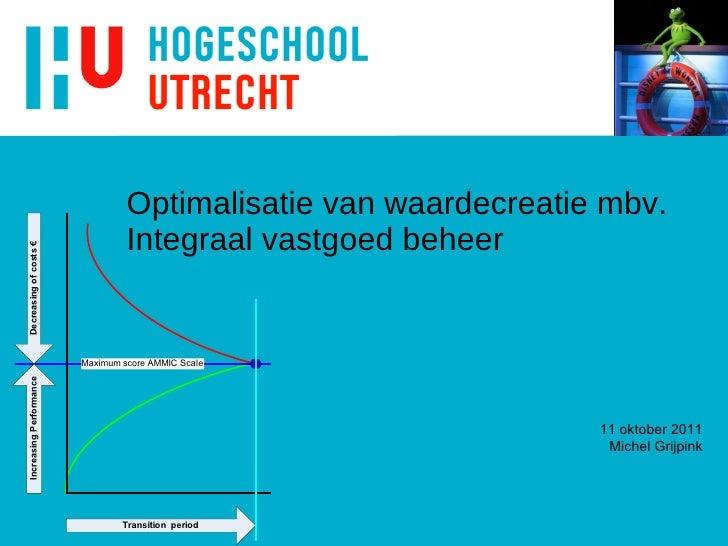 Optimalisatie van waardecreatie mbv. Integraal vastgoed beheer 11 oktober 2011 Michel Grijpink