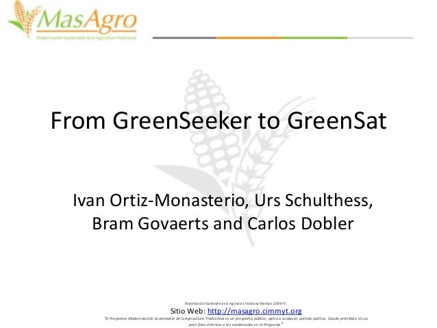 From GreenSeeker to GreenSat Ivan Ortiz-Monasterio, Urs Schulthess, Bram Govaerts and Carlos Dobler  Modernización Sustent...
