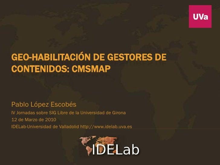 GEO-HABILITACIÓN DE GESTORES DECONTENIDOS: CMSMAPPablo López EscobésIV Jornadas sobre SIG Libre de la Universidad de Giron...