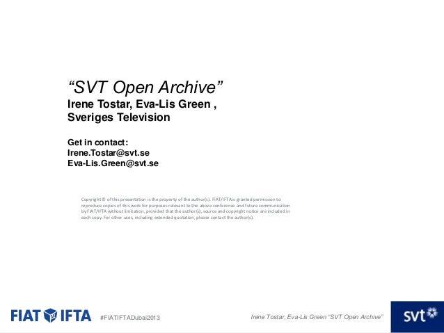"""""""SVT Open Archive"""" Irene Tostar, Eva-Lis Green , Sveriges Television Get in contact: Irene.Tostar@svt.se Eva-Lis.Green@svt..."""