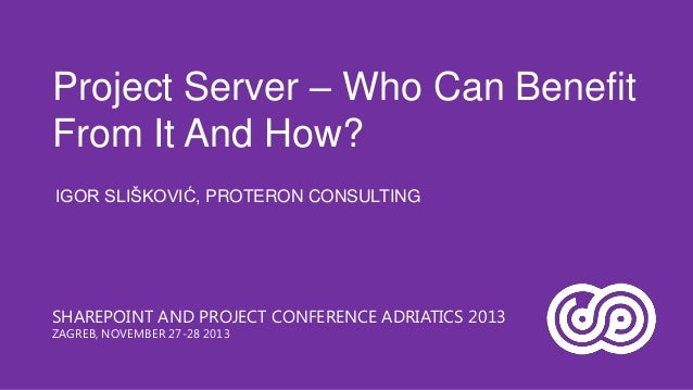 Project Server – Who Can Benefit From It And How? IGOR SLIŠKOVIĆ, PROTERON CONSULTING  SHAREPOINT AND PROJECT CONFERENCE A...