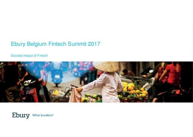 +44 (0) 20 3872 6670   info@ebury.com   ebury.com Ebury Belgium Fintech Summit 2017 Societal Impact of Fintech
