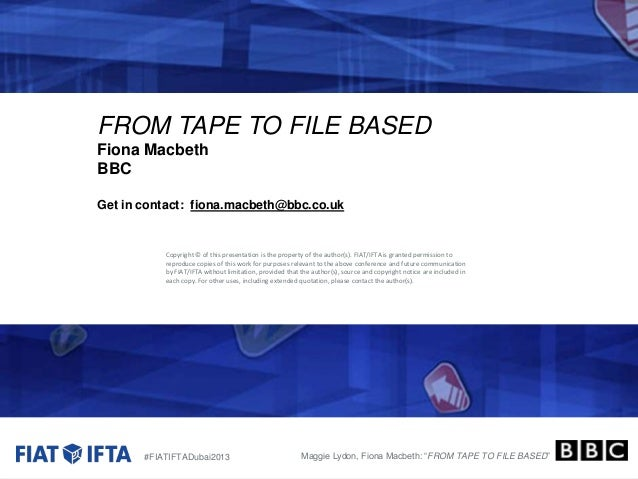 FROM TAPE TO FILE BASED Fiona Macbeth BBC Get in contact: fiona.macbeth@bbc.co.uk  Copyright © of this presentation is the...