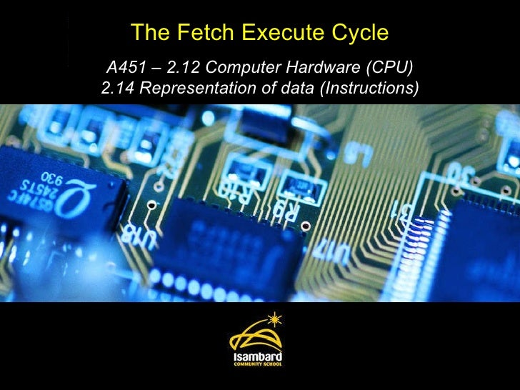 The Fetch Execute Cycle A451 – 2.12 Computer Hardware (CPU) 2.14 Representation of data (Instructions)