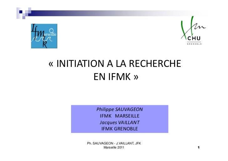 « INITIATION A LA RECHERCHE          EN IFMK »            Philippe SAUVAGEON             IFMK MARSEILLE             Jacque...