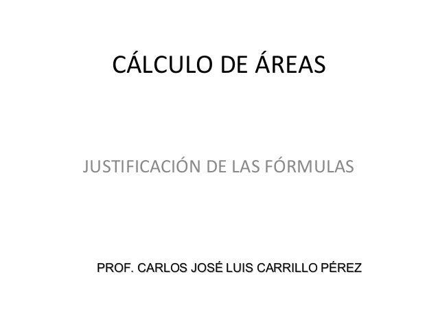 CÁLCULO DE ÁREAS JUSTIFICACIÓN DE LAS FÓRMULAS PROF. CARLOS JOSÉ LUIS CARRILLO PÉREZPROF. CARLOS JOSÉ LUIS CARRILLO PÉREZ