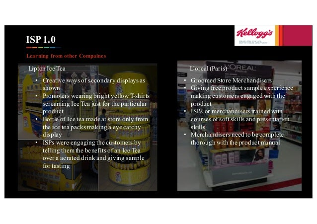 ISP 1.0 Learning from other Compaines Lipton Ice Tea • Creative ways of secondary displays as shown • Promoters wearing br...