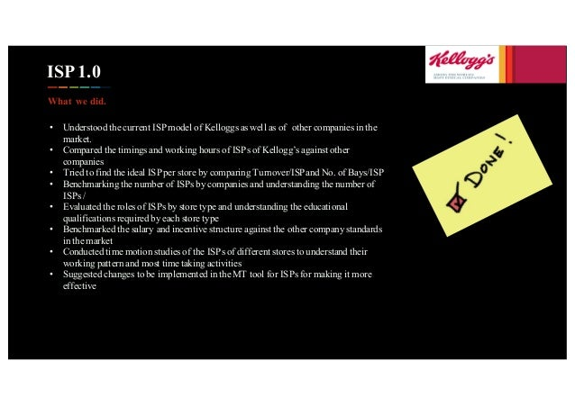ISP 1.0 What we did. • Understood the current ISP model of Kelloggs as well as of other companies in the market. • Compare...