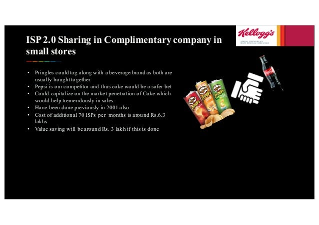 ISP 2.0 Sharing in Complimentary company in small stores • Pringles could tag along with a beverage brand as both are usua...