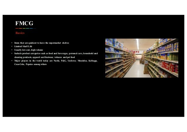 FMCG • Items that are quickest to leave the supermarket shelves • Limited Shelf Life • Usually low cost, high volume • Inc...